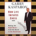 How Life Imitates Chess: Making the Right Moves, from the Board to the Boardroom (       UNABRIDGED) by Garry Kasparov Narrated by Garry Kasparov, Adam Grupper