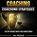 Coaching: Coaching Strategies: The Top 100 Best Ways to Be a Great Coach Audiobook by Ace McCloud Narrated by Joshua Mackey