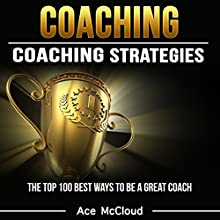 Coaching: Coaching Strategies: The Top 100 Best Ways to Be a Great Coach | Livre audio Auteur(s) : Ace McCloud Narrateur(s) : Joshua Mackey