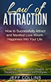 Law of Attraction: How to SUCCESSFULLY Attract and Manifest Love Wealth Happiness Into Your Life (law of attraction secrets, law of attraction love, manifesting mastery, manifesting money)