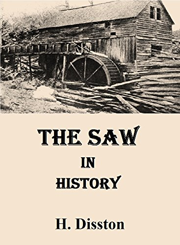 H. Disston - The Saw in History: A Comprehensive Description of the Development of this Most Useful of Tools from the Earliest Times Down to the Present Day
