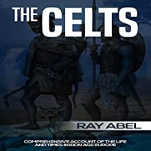 The Celts: Life and Times in Iron Age Europe Audiobook by Ray Abel Narrated by Samuel Pehling