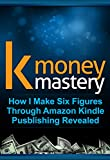 K Money Mastery: How I Make Six Figures Through Amazon Kindle Publishing Revealed (FREE Bonus Video Included) (Kindle Publishing, How To Make Money With Kindle, How To Sell Ebooks)