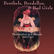 Brothels, Bordellos, and Bad Girls: Prostitution in Colorado, 1860-1930 | [Jan Mackell]