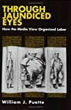 img - for Through Jaundiced Eyes: How the Media View Organized Labor (Cornell International Industrial and) by William J. Puette (1992-05-01) book / textbook / text book