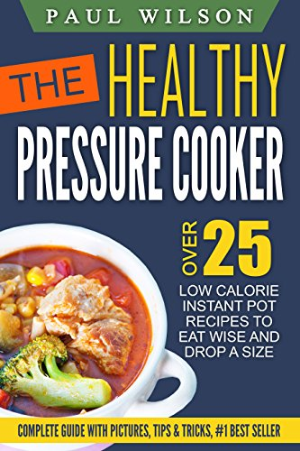 The Healthy Pressure Cooker: Over 25 Low Calorie Instant Pot Recipes To Eat Wise And Drop A Size by Paul Wilson
