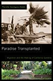 Paradise Transplanted: Migration and the Making of California Gardens