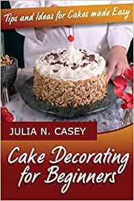 Cake Decorating For Beginners Books : Cake Decorating for Beginners: Tips and Ideas for Cakes ...