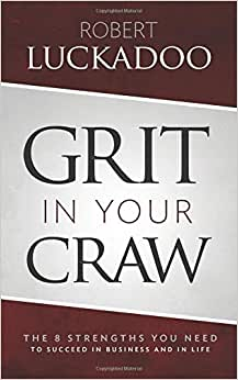 Grit In Your Craw: The 8 Strengths You Need To Succeed In Business And In Life