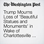 Trump Mourns Loss of 'Beautiful Statues and Monuments' in Wake of Charlottesville Rally Over Robert E. Lee Statue   David Nakamura