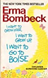 I Want to Grow Hair, I Want to Grow Up, I Want to Go to Boise (Children Surviving Cancer) (0061099058) by Bombeck, Erma
