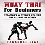 Muay Thai for Beginners: Strategies & Strikes Utilizing the 8 Limbs of Power | Takanori Diaz