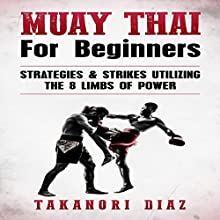 Muay Thai for Beginners: Strategies & Strikes Utilizing the 8 Limbs of Power Audiobook by Takanori Diaz Narrated by Jim D Johnston