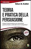 Teoria e pratica della persuasione. Capire la persuasione per esercitarla positivamente e difendersi dai manipolatori