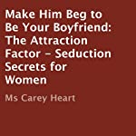 Make Him Beg to Be Your Boyfriend: The Attraction Factor - Seduction Secrets for Women | Carey Heart