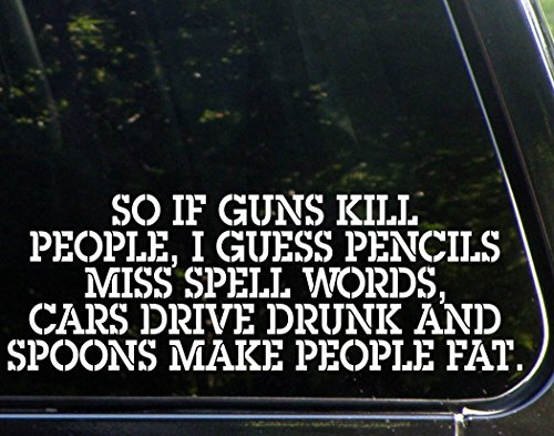 So if Guns Kill People, Pencils Miss Spell Words, Cars Drive Drunk, and Spoons Make People Fat - Funny - Die Cut Decal Bumper Sticker for Motorcycles, Windows, Cars, Trucks, Laptops, Etc. (Gun Decals compare prices)