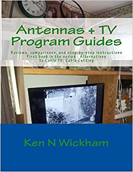 Antennas + TV Program Guides: Reviews, Comparisons, And Step-by-step Instructions (Alternatives To Cable TV: Cable Cutting) (Volume 1)