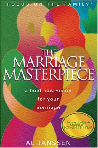 The Marriage Masterpiece: A Bold New Vision for Your Marriage (Focus on the Family Presents), Al Janssen