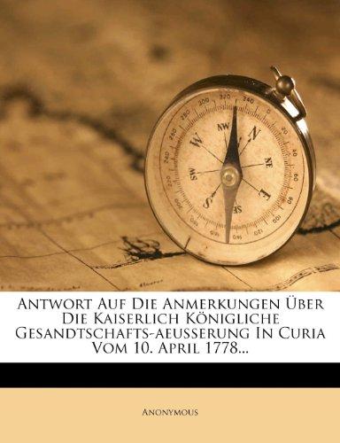 Antwort Auf Die Anmerkungen Über Die Kaiserlich Königliche Gesandtschafts-aeusserung In Curia Vom 10. April 1778...