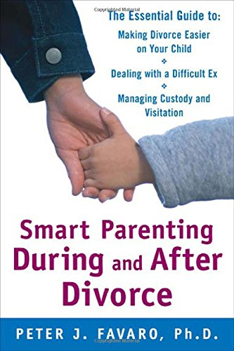 Smart Parenting During and After Divorce: The Essential Guide to Making Divorce Easier on Your Child