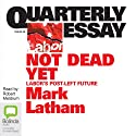 Quarterly Essay 49: Not Dead Yet (       UNABRIDGED) by Mark Latham Narrated by Robert Meldrum
