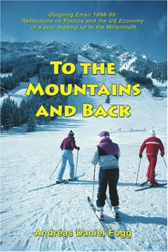 To the Mountains And Back: Outgoing Email 1998-99 Reflections on Politics And the Us Economy in a Year Leading Up to the Millennium