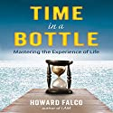 Time in a Bottle: Mastering the Experience of Life Audiobook by Howard Falco Narrated by Howard Falco