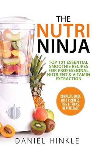 The Nutri Ninja: Top 101 Essential Smoothie Recipes For Professional Nutrient & Vitamin Extraction by Daniel Hinkle