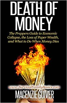 Death Of Money: The Prepper's Guide To Economic Collapse, The Loss Of Paper Wealth, And What To Do When Money Dies (Survival Family Basics - Prepper's Survival Handbook Series)