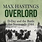 Overlord: D-Day and the Battle for Normandy 1944 | Max Hastings