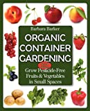 Organic Container Gardening: Grow Pesticide-Free Fruits and Vegetables in Small Spaces