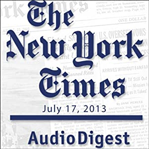The New York Times Audio Digest, July 17, 2013 Newspaper / Magazine