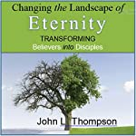 Changing the Landscape of Eternity: Transforming Believers into Disciples | John L. Thompson