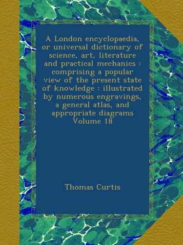 A London encyclopaedia, or universal dictionary of science, art, literature and practical mechanics : comprising a popular view of the present state ... atlas, and appropriate diagrams Volume 18