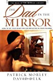The Dad in the Mirror: How to See Your Heart for God Reflected in Your Children (Man in the Mirror Library) (0310250730) by Morley, Patrick