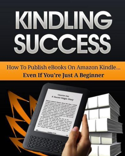 Daniel Taylor - Kindling Success: How to Publish ebooks on Amazon Kindle.....EVEN IF YOUR JUST A BEGINNER