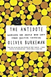 By Oliver Burkeman The Antidote: Happiness for People Who Cant Stand Positive Thinking [Paperback]