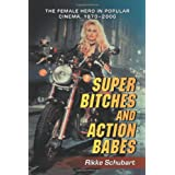 Super Bitches and Action Babes: The Female Hero in Popular Cinema, 1970-2006by Rikke Schubart