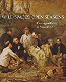 img - for Wild Spaces, Open Seasons: Hunting and Fishing in American Art (The Charles M. Russell Center Series on Art and Photography of the American West) book / textbook / text book