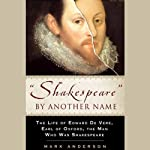 Shakespeare by Another Name: The Life of Edward de Vere, Earl of Oxford, the Man who Was Shakespeare | Mark Anderson