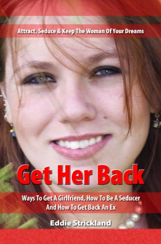 Get Her Back - Attract, Seduce & Keep The Woman Of Your Dreams: Your Handbook For Ways To Get A Girlfriend, How To Be A Seducer And How To Get Back An Ex