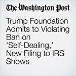 Trump Foundation Admits to Violating Ban on 'Self-Dealing,' New Filing to IRS Shows | David A. Fahrenthold