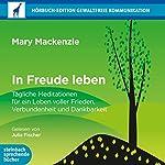 In Freude leben: Tägliche Meditationen für ein Leben voller Frieden, Verbundenheit und Dankbarkeit | Mary Mackenzie