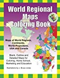 World Regional Maps Coloring Book: Maps of World Regions, Continents, World Projections, USA and Canada