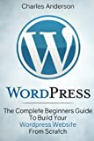 WordPress: The Complete Beginners Guide To Build Your WordPress Website From Scratch