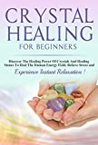 Crystals: Crystal Healing For Beginners, Discover The Healing Power Of Crystals And Healing Stones To Heal The Human Energy Field, Relieve Stress and Experience  Instant Relaxation !-SECOND EDITION-