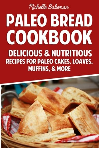 Paleo Bread Cookbook: Delicious & Nutritious Recipes for Paleo Cakes, Loaves, Muffins, & More by Michelle Bakeman