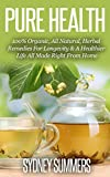 Pure Health: 100% Organic, All Natural, Herbal Remedies For Longevity & A Healthier Life All Made Right From Home (Pure Life Book 2)