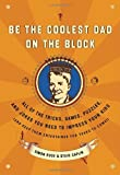 Be the Coolest Dad on the Block: All of the Tricks, Games, Puzzles and Jokes You Need to Impress Your Kids (and keep them entertained for years to come!)