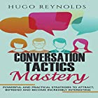 Conversation Tactics Mastery: Powerful and Practical Strategies to Attract, Befriend and Become Incredibly Interesting Hörbuch von Hugo Reynolds Gesprochen von: Sean Lenhart